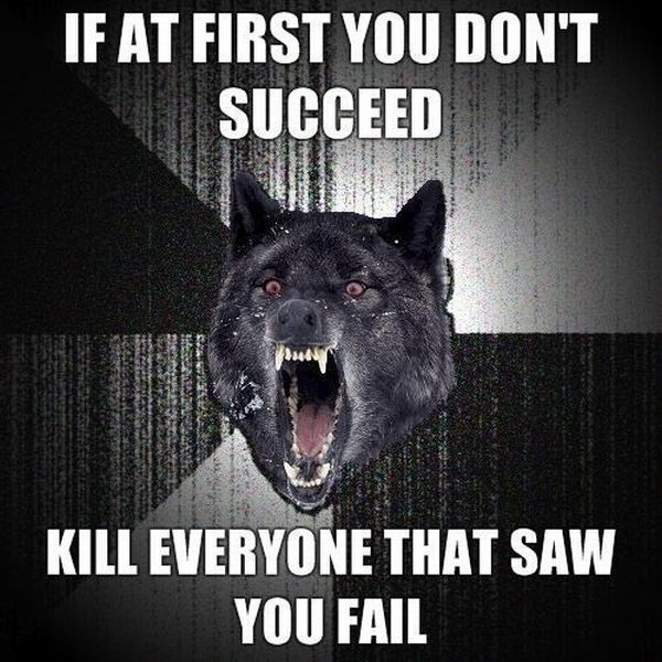 If at first you don't succeed, kill everyone that saw you fail !