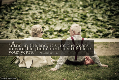 And in the end, it's not the years in your life that count. It's the life in your years.– Abraham Lincoln (photo credit)