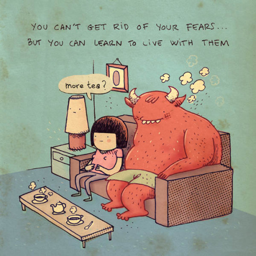 You can't get rid of your fears… but you can learn to live with them.