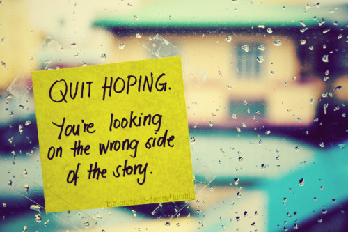 too-drunk-to-dream:  Quit hoping for that someone.Maybe you're just looking on the wrong side of the story.Someday, you'll realize you were not meant to be.