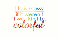 life is messy. if it weren't, it wouldn't be COLORFUL.
