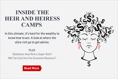 "Nancy Cook goes inside the ""Heir and Heiress camps;"" boot camp type programs set up to let the wealthy mingle and speak honestly about their financial concerns without worrying about populist backlash. In case you aren't quite sure who these wealthy folks are, allow us to refer you to the ""Who's Rich and Who's Super-Rich?"" gallery. And if that hasn't sent you into a mild depression, there's more on what it means to be rich now: Ben Adler asks ""Would Raising Tax Cuts for the Rich Really Help the Economy?"" and ""Why Some Millionaires want their tax cuts to end."""