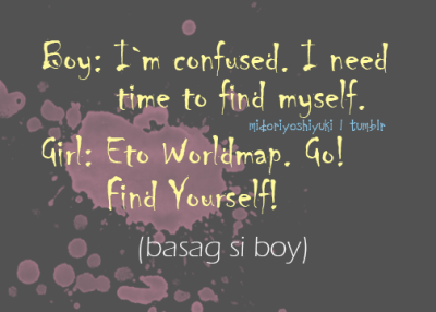midoriyoshiyuki:  Boy: I`m confused. I need time to find myself. Girl: Eto WorldMap. Go! and Find Yourself! (Basag si Boy)