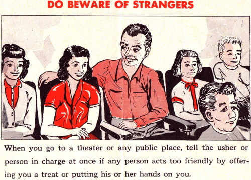 DO BEWARE OF STRANGERS When you go to a theater or any public place, tell the usher or the person in charge at once if any person acts too friendly by offering you a treat or putting his or her hands on you.