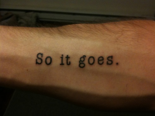 fuckyeahtattoos:  I can think of no better phrase to sum up our collective human experience.