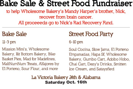 The lovely Mandy of Wholesome Bakery is hosting a fundraiser bakesale and street food party on Saturday, Oct. 16 at La Victoria Bakery to help her brother Nick pay for medical costs related to his brain cancer recovery. Seriously, these two are amazing and making it happen and Oh! they're both VEGAN! We need to show up and support them and eat tasty-ass food and yeah, let's do this! We have confirmation from Mandy that vegan goodies will be represented with treats from Wholesome Bakery, Fat Bottom Bakery, Mission Mini's, Bike Basket Pies, and Sour Flour! And that's just the start of it; there will be lots of tasty vegan street cart eats in the evening as well! Let us party and get fed and fat for a good cause and feel great about ourselves and the world and maybe even all get naked and make out after! Yes? The bakesale is Saturday, Oct. 16 from 11 a.m. to 3 p.m. and the street food party goes from 6 to 10 p.m. La Victoria is at 2937 24th St. at Alabama Street.