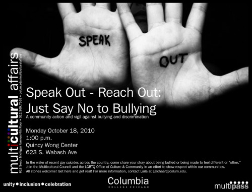 "Speak Out - Reach Out Just Say No To Bullying Columbia College Chicago In the wake of recent gay  suicides across the country, come share your story about being bullied  or being made to feel different or ""other."" Join the Multicultural  Council and the LGBTQ Office of Culture & Community in an effort to  show respect within our communities. All stories welcome! Get here and get  real! For more information, contact Laila at Lalchaar@colum.edu. Monday October 18, 2010 1PM Quincy Wong Center 623 S. Wabash Ave FACEBOOK EVENT"