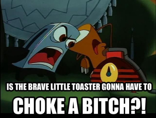 Never piss off a toaster that is also brave.