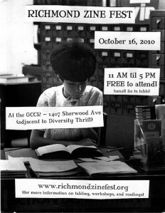Richmond Zine Fest 2010 – Oct 16 at the GCCR « The Richmond Zine Fest  It's official!   The 2010 Richmond Zine Fest will be on October the 16th at the Gay Community Center of Richmond from 11:00 AM until 5:00 PM!  This is an all-ages free event to attend!!   If you wish to rent a table please visit the registration section of our page. Also, the evening of October 15th we will be having a zine reading potluck at the Wingnut!  So please get in touch with us if you would like to read your work to lots of fanzine fans the evening before the fest.