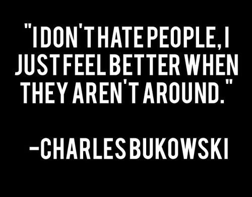 I don't hate people, I just feel better when they aren't around. Charles Bukowski