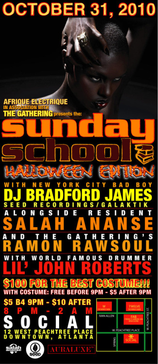 SUNDAY SCHOOL- THE HALLOWEEN EDITION OCT 31, 2010: 8 PM - 2 AMFeaturing: DJ BRADFORD JAMES (N.Y.) Seed Recordings RAMON RAWSOUL (ATL) House In The Park SALAH ANANSE (ATL) Auraluxe LIL' JOHN ROBERTS on drums!!! $5 B4 9PM (FREE before 9PM with COSTUME)$10 after 9PM ($5 after 9PM with COSTUME)SOCIAL RESTO12 West Peachtree PlaceAtlanta, GA RSVP on Facebook (optional)