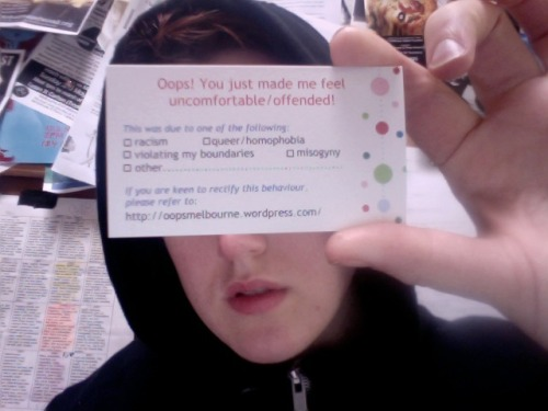"ourcatastrophe:  here is the business card a friend of mine made up for free.  if you can't read it, it says ""Oops! You just made me feel uncomfortable/offended!  This was due to one of the following: ☐racism, ☐queer/homophobia, ☐violating my boundaries, ☐misogyny, ☐other…………  If you are keen to rectify this behaviour, please refer to http://oopsmelbourne.wordpress.com"" it's to give to people who say gross things in public spaces when you're too shy or tired to give them shit in person.  anyway I thought that was cute  NEED. A VERSION. OF THIS.Probably going to make it."