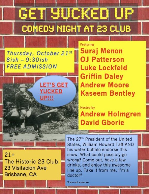 Tomorrow October 21, 2010: Yucked Up Comedy Night @ Club 23. 23 Visitacion Ave. Brisbane, CA. 21+. 8ish - 9:30 PM. No Cover. Hello, I am performing tomorrow. Needed more time to prepare? I understand. I'm terrible at self promotion. None the less at least I've told you in the coyest way possible. I'm getting pretty good and I so are all the people on this list. Young and old are represented. At least there's that. Ciao.