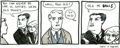 Kate Beaton on The Great Gatsby:  You're making sixteen-year-olds read a book about twenty-something life experiences, and they're just not there yet. They don't understand what its like to have fallen in love with somebody, or go out there and trying to make something of yourself. You forget it's a book about adults, I also think it's hard to really appreciate it also because you just analyze it to death [in high school] — everything was a symbol. You're not really looking at Nick, and Daisy, and Gatsby, you're looking at the symbol of this, the symbol of that.  And that was how I kind of thought literature was supposed to be. You know if you're going to make a book, you're going to make it f*cking full of symbols. [laughs]