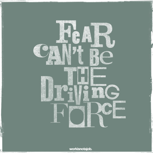 "Fear can't be the driving force.  Don't let fear hold you back from doing epic shit.  ""To live a creative life, we must lose our fear of being wrong.""                                                          - Joseph Chilton Pearce"