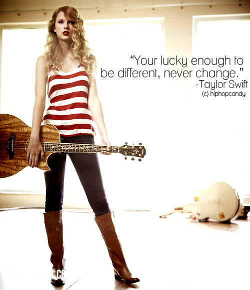 hiphopcandy:  Your lucky enough to be different, never change - Taylor Swift