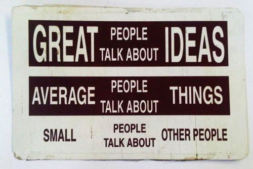 Great people talk about ideas.   I just saw this sign at school