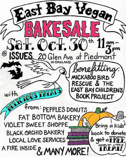The East Bay Vegan Bakesale is finally here! This Saturday, Oct. 30 from 11 a.m. to 3 p.m. in front of Issues in Oakland, and the organizers want to emphasize that the bakesale will go on rain or shine. They have a rain plan! They would also like to let everyone know that any and all vegan baked goods are still welcome—no need to be a fancy professional, just a lovely kind person who wants to help raise money for Mickaboo Companion Bird Rescue and the East Bay Children's Book Project. Speaking of which, bring a child's book to donate and get a free treat! Issues is located at 20 Glen Ave. at Piedmont Avenue, and do bear in mind that Piedmont will be closed from 10:45 a.m. to 1:30 p.m. for the Halloween parade. Anyone interested in helping with the Bakesale in whatever capacity—setup, breakdown, cashiering, or bringing baked goods to sell—should please contact the organizers! Everyone else: Show up and buy, for the birds and the children (and also your stomach, hooray).