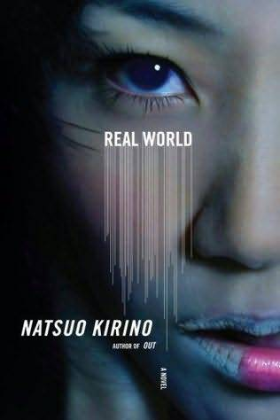 "Real World by Natsuo Kirino  A stunning new work of the feminist noir that Natsuo Kirino defined and made her own in her novels Out and Grotesque. In a crowded residential suburb on the outskirts of Tokyo, four teenage girls indifferently wade their way through a hot, smoggy summer and endless ""cram school"" sessions meant to ensure entry into good colleges. There's Toshi, the dependable one; Terauchi, the great student; Yuzan, the sad one, grieving over the death of her mother—and trying to hide her sexual orientation from her friends; and Kirarin, the sweet one, whose late nights and reckless behavior remain a secret from those around her. When Toshi's next-door neighbor is found brutally murdered, the girls suspect the killer is the neighbor's son, a high school boy they nickname Worm. But when he flees, taking Toshi's bike and cell phone with him, the four girls get caught up in a tempest of dangers—dangers they never could have even imagined—that rises from within them as well as from the world around them. Psychologically intricate and astute, dark and unflinching, Real World is a searing, eye-opening portrait of teenage life in Japan unlike any we have seen before. Published July 15th 2008 by Knopf (first published 2006) (via Goodreads 
