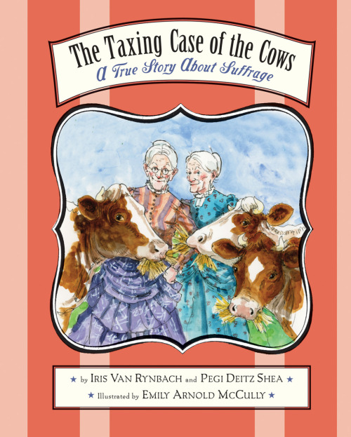 THE TAXING CASE OF THE COWS: A True Story About Suffrage  by Pegi Deitz Shea and Iris Van Rynbach;