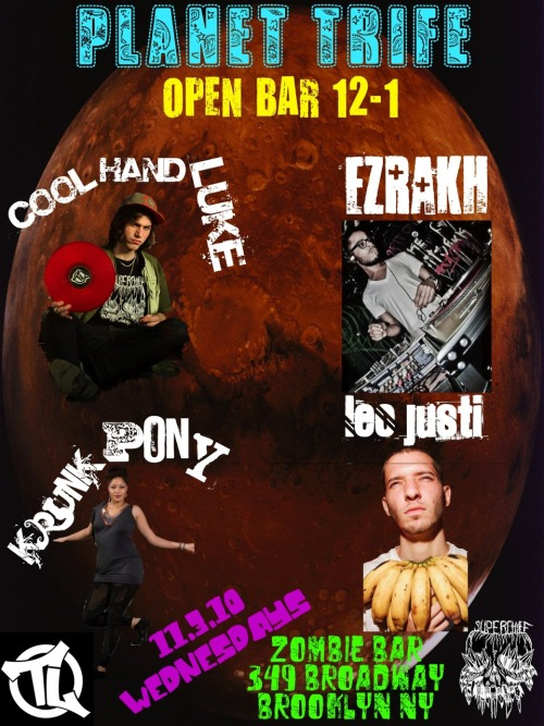 PLANET TRIFE is Wednesday Nights at Zombie Bar.  OPEN VODKA BAR EVERY WEDNESDAY 12-1. Resident DJ's- Cool Hand Luke Ezrakh Krunk Pony This week's guest - Leo Justi - is a really ill baile funk producer visiting from Rio. The folks at Zombie are cooking up delicious wings till 12.  Party is 10-4.  Hookah all night upstairs and in the baller ass backyard.  $5 beer and shot all night. Take the JMZ to Marcy or the G to Broadway.  349 Broadway between Keap and Rodney (directly to the left of Trophy bar and across the street from MISHKA).