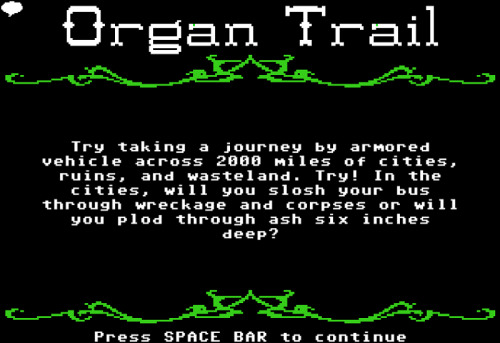 "Travel past zombie hordes in this old school Oregon Trail remake Organ Trail! ""Organ Trail was an edutainment game developed in 1971. Schools across  America used this game as a teaching tool to prepare children for the  impending zombie apocalypse and dysentery."" Organ Trail by The Men Who Wear Many Hats (Facebook) (Twitter) Via: thedailywhat 
