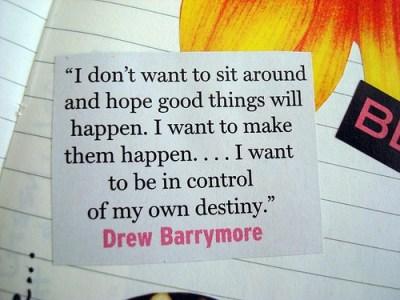 Eu não quero ficar sentada aqui e esperar que coisas boas aconteçam. Eu quero fazer com que elas aconteçam .. Eu quero estar no controle do meu próprio destino.  — Drew Barrymore