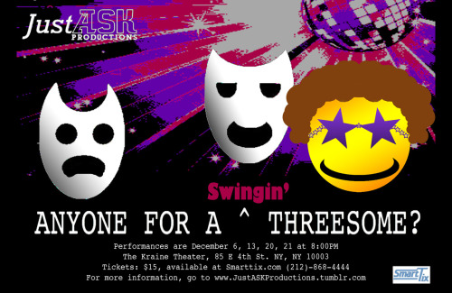 "Just ASK Productions present…  Anyone For A Swingin' Threesome?  The Questions of the Queen Written by Duncan Pflaster Directed by Adam Samtur   Trials Written by Will Lacker Directed by P. Case Aiken III   Park Slope Cassoulet Written by Dan Via Directed by Matthew Kagen  December 6th, 13th, 20th, and 21st at 8:00 PM Tickets: $15.00  Performed at The Kraine Theater, at 85 East 4th Street, NY, NY 10003.   Between 2nd and 3rd Avenues  A Night of Collaborative One-Acts   ""Anyone For A Swingin' Threesome?"" is an anthology work of three short one-act plays.  ""Questions of the Queen"" presents a world where a vapid socialite rules with an iron fist, demanding the love and attention of her subjects.  For her birthday, she wants to affirm that love, but instead is faced with the truth. ""Trials"" tells the tale of a man determined to prevent his girlfriend from breaking up with him through science! ""Park Slope Cassoulet"" is a look at cultural warfare and hypocrisy, as the entrenched populace go to insane lengths to rebel against the influx of family oriented newcomers. This is the culmination of a yearlong project where three playwrights were elected by audience members and commissioned by Just ASK to each develop a piece."