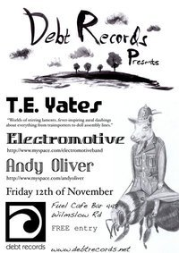 Debt Records next Showcase - Friday November 12th - 8pm Golly gosh! Jumping jehosafets! Another fine line-up for your delectation, and as usual, all for FREE!T.E. Yates:  www.myspace.com/thomaseyates Electromotive:  http://www.myspace.com/electromotiveband Andy Oliver:  http://www.myspace.com/andyoliver