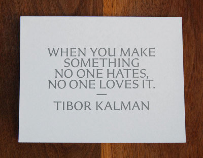 jenbee:  When you make something no one hates, no one loves it. - Tibor Kalman (one of my favorite TK quotes ever)