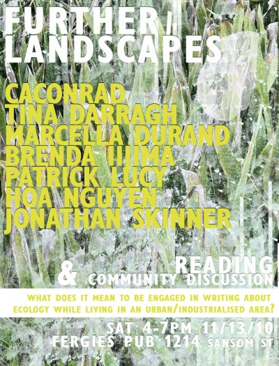 "FURTHER LANDSCAPES, a reading and community discussion   Taking the image of the ""urban wasteland"" or ""third landscape"" as a broad conceptual platform, this event will include readings and interactive audience discussion with poets & interdisciplinary writers/artists around the question: What does it mean to be currently engaged in writing around/about ecology while living in an urban/industrialized area?  Featuring: CAConrad, Tina Darragh, Marcella Durand, Brenda Iijima, Patrick Lucy, Hoa Nguyen & Jonathan Skinner   SAT, Nov. 13: 4-7pm  @ Fergies Pub  For more information contact J. Townsend at: greybridge@gmail.com  CACONRAD is the author of The Book of Frank (Wave Books, 2010/Chax Press, 2009). He is also the author of Advanced Elvis Course (Soft Skull Press, 2009), (Soma)tic Midge (Faux Press, 2008), Deviant Propulsion (Soft Skull Press, 2006), and a collaboration with poet Frank Sherlock titled The City Real & Imagined (Factory School, 2010). The son of white trash asphyxiation, his childhood included selling cut flowers along the highway for his mother and helping her shoplift. TINA DARRAGH 's recent books include Deep eco pré, a collaboration with Marcella Durand freely available from Little Red Leaves (http://www.littleredleaves.com/), and the Elders Series #8 with Jane Sprague and Diane Ward (belladonna 2009). ""No Rights Observed"" - an opposable dumbs project report - will soon be available from Palm Press (http://www.palmpress.org/) MARCELLA DURAND 's recent books include Deep Eco Pré, a collaboration with Tina Darragh (Little Red Leaves, 2009); AREA (Belladonna Books, 2008 ), and Traffic & Weather, a site-specific book-length poem written during a residency at the Lower Manhattan Cultural Council in downtown Manhattan (Futurepoem Books, 2008). She is the 2010-2011 Fellow in Poetics and Poetic Practice for the Center for Programs in Contemporary Writing at the University of Pennsylvania where she will be teaching a course in ecology and poetry. BRENDA IIJIMA is the author of Around Sea (O Books), Animate, Inanimate Aims (Litmus Press), revv. you'll—ution (Displaced Press) and If Not Metamorphic (Ahsahta Press) as well as numerous chapbooks and artist's books. She is also the editor of the eco language reader (Nightboat Books and PP@YYL). Currently she is working on a body of work titled Some Simple Things Said by and about Humans—a chronicle of how humans have used animals as surrogates. She is also choreographing ecstatic creaturely movements and gestures. She is the editor of Portable Press at Yo-Yo Labs (http://yoyolabs.com/). PATRICK LUCY lives and writes in Philadelphia, where he is a member of the New Philadelphia Poets. Recent work has appeared or is forthcoming in Gulf Coast, The Corduroy Mtn, Elimae, Elective Affinities, and more. He is the author of two chapbooks: LIVE FIELD: GROWTHS 1-5 (_Catch/Confetti press) and WILLIAM (Con/Crescent press, forthcoming). HOA NGUYEN was born in the Mekong Delta, grew up in the DC area and studied poetics in San Francisco. She is the author of 8 books and chapbooks, most recently *Hecate Lochia* (Hot Whiskey, 2009), *Kiss a Bomb Tattoo* (Effing Press, 2009) and *Chinaberry* (Fact Simile, 2010). Based in Austin, Hoa curates a reading series and leads a creative writing workshop. JONATHAN SKINNER 's poetry collections include With Naked Foot (Little Scratch Pad Press, 2009) and Political Cactus Poems (Palm Press, 2005). He founded and edits the journal ecopoetics (www.ecopoetics.org), which features creative-critical intersections between writing and ecology. Skinner also writes ecocriticism on contemporary poetry and poetics: his essay ""Thoughts on Things: Poetics of the Third Landscape"" appeared recently in the eco language reader (ed. Brenda Iijima). Skinner teaches in the Environmental Studies Program at Bates College, in Central Maine, where he makes his home."