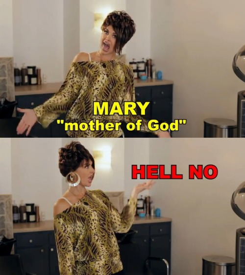 Who am I? Mary? Mother of God? HELL NO