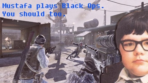 mustafasblogofexcellence:  how the fuck is mustafa already playing black ops?