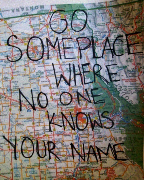 holyhipstersbatman:  Go some where no one knows your name