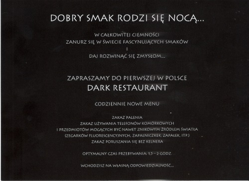 This is a restaurant in Poznan (also, the 1st in Poland; they tell you on arrival) where you eat in the dark.  You also don't get to order specific dishes but, instead, you choose courses and tell your waiter your limits—allergies, dietary restrictions, etc—before being escorted into a dark room to dine cave style.  An important tip is to slide your hands along the table to find the food and utensils.  It's great!  And also very revealing.  Firstly, I noticed that I was gesturing and making facial expressions just like normal, even though I was, literally, an invisible ninja (for once)…  And, secondly, after the meal, you meet again with your waiter in a lit room and guess what you were served.  Shockingly I learned that, in the context of soup and careful cutting, I cannot tell the difference between carrots and broccoli!  Note that carrots are my favorite vegetable!!  I love these serendipitous moments when a little self-knowledge appears so unexpectedly…. Oh, & let me end this post with a shout out to ML who was my sugar momma for the evening and paid for this delicious, late birthday treat!!