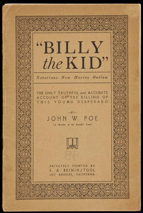 "The True Story of the Killing of ""Billy the Kid"" (Notorious New Mexico Outlaw). As Detailed by John W. Poe, a Member of Sheriff Pat Garrett's Posse, to E.A. Brininstool, in 1919 Privately Printed by E.A. Brininstool, 1923.  The three illustrations plus the letter did not appear in the First Edition of the separate printing, which was issued in wrappers in 1922. The account first appeared in Wide World magazine, London, in 1919."