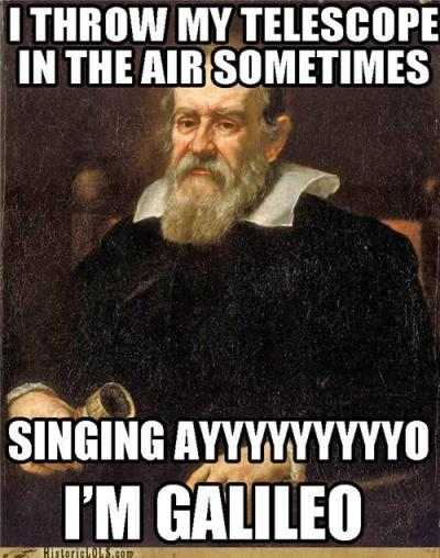 I throw my telescope up in the air sometimes singing ayyyyyyyyyyo I'm Galileo