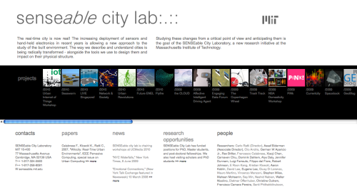 Title: senseable city lab  Category: #realtimecity #hybridcity Author: MIT SENSEable City Lab Year: 2004 Url: http://senseable.mit.edu/ Description: The real-time city is now real! The increasing deployment of sensors and hand-held electronics in recent years is allowing a new approach to the study of the built environment. The way we describe and understand cities is being radically transformed - alongside the tools we use to design them and impact on their physical structure.
