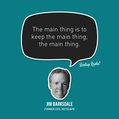 startupquote:  The main thing is to keep the main thing, the main thing. - Jim Barksdale