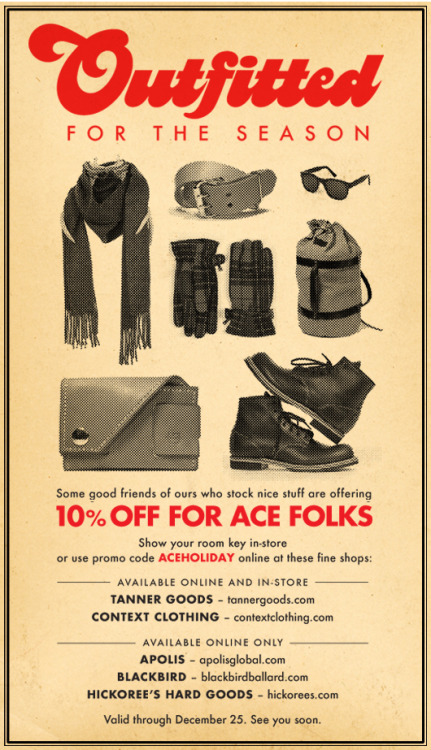 Some of our friends are offering fine goods up to friends of Ace for 10% off during the holidays. Whether you're celebrating Hanukkah, Christmas, Kwanza, Yule, Matariki or Saturnalia, you'll find excellent gifts for yourself and others at these great shops. Show your room key in person or use code ACEHOLIDAY online (discount doesn't apply to some things). ONLINE & IN-STORE + Tanner Goods + Context Clothing ONLINE ONLY + Apolis + Hickoree's Hard Goods + Blackbird