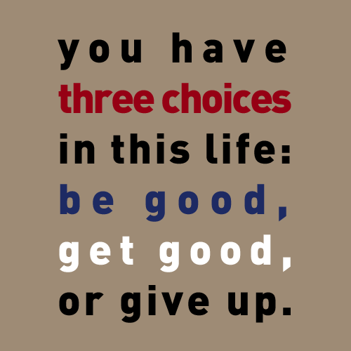 You have three choices in this life: be good, get good, or give up. (Gregory House)  TV series House, M. D. season 4 episode 9
