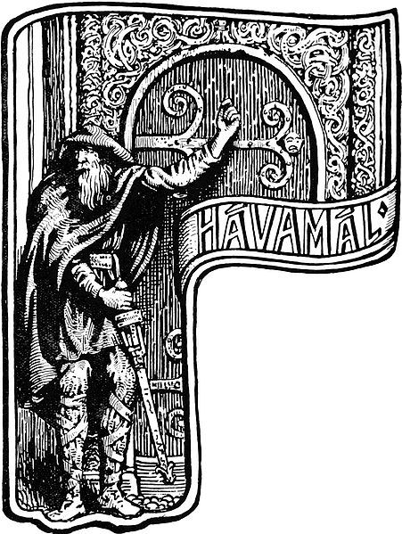 "Hávamál (""Sayings of the high one"") is presented as a single poem in the Poetic Edda, a collection of Old Norse poems from the Viking age. The poem, itself a combination of different poems, is largely gnomic, presenting advice for living, proper conduct and wisdom. The verses are attributed to Odin, much like the biblical Book of Wisdom is attributed to Solomon. The implicit attribution to Odin facilitated the accretion of various mythological material also dealing with Odin. For the most part composed in the metre Ljóðaháttr, a metre associated with wisdom verse, Hávamál is both practical and metaphysical in content. Following the gnomic ""Hávamálproper"" follows the Rúnatal, an account of how Odin won the runes, and the Ljóðatal, a list of magic chants or spells.   The Hávamál is edited in 165 stanzas by Bellows (1936). Other editions give 164 stanzas, combining Bellow's stanzas 11 and 12, as the manuscript abbreviates the last two lines of stanzas 11. Some editors also combine Bellow's stanzas 163 and 164. In the following, Bellow's numeration is used. The poems in Hávamál is traditionally taken to consist of at least five independent parts, the Gestaþáttr, or Hávamál proper, (stanzas 1-80), a collection of proverbs and gnomic wisdom a dissertation on the faithlessness of women (stanzas 81-95), prefacing an account of the love-story of Odin and the daughter of Billingr (stanzas 96-102) and the story of how Odin got the mead of poetry from the maidenGunnlöð (stanzas 103-110) the Loddfáfnismál (stanzas 111-138), a collection of gnomic verses similar to the Gestaþáttr, addressed to a certain Loddfáfnir the Rúnatal (stanzas 139-146), an account of how Odin won the runes, introductory to the Ljóðatal the Ljóðatal (stanzas 147-165), a collection of charms Stanzas 6 and 27 are expanded beyond the standard four lines by an additional two lines of ""commentary"". Bellow's edition inverses the manuscript order of stanzas 39 and 40. Bellow's stanza 138 (Ljóðalok) is taken from the very end of the poem in the manuscript, placed before the Rúnatal by most editors following Müllenhoff. Stanzas 65, 73-74, 79, 111, 133-134, 163 are defective. Stanzas 81-84 are in Malahattr, 85-88 in Fornyrthislag. The entire section of 81-102 appears to be an ad hoc interpolation. Stanza 145 is also an interpolation in Malahattr. [edit]Contents [edit]Gestaþáttr The first section Gestaþáttr, the ""guest's section"". Stanzas 1 through 79 comprise a set of maxims for how to handle oneself when a guest and traveling, focusing particularly on manners and other behavioral relationships between hosts and guests and the sacred lore of reciprocity and hospitality to the Norse pagans. The first stanza exemplifies the practical behavioral advice it offers: All the entrances, before you walk forward,you should look at,you should spy out;for you can't know for certain where enemies are sitting,ahead in the hallNumber 77 is possibly the most known section of Gestaþáttr:  Deyr fé,deyja frændr,deyr sjálfr et sama;ek veit einn,at aldri deyr:dómr of dauðan hvern.Cattle die,kinsmen diethe self must also die;I know one thingwhich never dies:the reputation of each dead man.[4][edit]On women Billingr's girl watches on while Odin encounters the bitch tied to her bedpost (1895) by Lorenz Frølich. Stanzas 84 to 110 deal with the general topic of romantic love and the character of women. It is introduced by a discussion of the faithlessness of women and advice for the seducing of them in stanzas 84-95, followed by two mythological accounts of Odin's interaction with women also known as ""Odin's Examples"" or ""Odin's Love Quests"". The first is an account of Odin's thwarted attempt of possessing the daughter of Billing (stanzas 96-102), followed by the story of the mead of poetry which Odin won by seducing its guardian, the maiden Gunnlöð (stanzas 103-110). [edit]Loddfáfnismál The Loddfáfnismál (stanzas 111-138) is again gnomic, dealing with morals, ethics, correct action and codes of conduct. The section is directed to Loddfáfnir (""stray-singer""). [edit]Rúnatal ""Odin's Self-sacrifice"" (1908) by W. G. Collingwood.The younger Jelling stone (erected byHarald Bluetooth ca. 970) shows thecrucifixion of Christ with the victim suspended in the branches of a tree instead of on a cross.[5]Rúnatal or Óðins Rune Song, Rúnatáls-þáttr-Óðins (stanzas 138-146) is a section of the Hávamál where Odin reveals the origins of the runes. In stanzas 138 and 139, Odin describes his sacrifice of himself to himself:  Veit ec at ec hecc vindga meiði anetr allar nío,geiri vndaþr oc gefinn Oðni,sialfr sialfom mer,a þeim meiþi, er mangi veit, hvers hann af rótom renn.  I know that I hung on a windy treenine long nights,wounded with a spear, dedicated to Odin,myself to myself,on that tree of which no man knowsfrom where its roots run.Við hleifi mic seldo ne viþ hornigi,nysta ec niþr,nam ec vp rvnar,opandi nam,fell ec aptr þaðan.No bread did they give me nor a drink from a horn,downwards I peered;I took up the runes, screaming I took them,then I fell back from there.The ""windy tree"" from which the victim hangs is often identified with the world tree Yggdrasil by commentators. The entire scene, the sacrifice of a god to himself, the execution method by hanging the victim on a tree, and the wound inflicted on the victim by a spear, is often compared to the crucifixion of Christ as narrated in the gospels. The parallelism of Odin and Christ during the period of open co-existence of Christianity and Norse paganism in Scandinavia (the 9th to 12th centuries, corresponding with the assumed horizon of the poem's composition) is also evident from other sources. To what extent this parallelism is an incidental similarity of the mode of human sacrifice offered to Odin and the crucifixion, and to what extent Christianity exerted direct influence on the mythology associated with Odin, is a complex question on which scholarly opinions vary. [edit]Ljóðatal The last section, the Ljóðatal enumerates eighteen charms (songs, ljóð), prefaced with Ljóð eg þau kann / er kann-at þjóðans kona / og mannskis mögur""The songs I know / that king's wives know not / Nor men that are sons of men"" (stanza 147).The charms themselves are not given, just their application or effect described. They are explicitly counted from ""the first"" in stanza 147, and ""a second"" to ""an eighteenth"" in stanzas 148 to 165, given in roman numerals in the manuscript. There is no explicit mention of runes or runic magic in the Ljóðatal excepting in the twelfth charm (stanza 158), which takes up the motif of Odin hanging on the tree and its association with runes, svo eg ríst / og í rúnum fá'g""So do I write / and color the runes""Nevertheless, because of the Rúnatal preceding the list, the Ljóðatal has been associated with the runes, specifically with the sixteen letters of the Younger Futhark. Müllenhoff takes the original Ljóðatal to have ended with stanza 161, with the final three charms (16th to 18th) taken as late and obscure additions. [edit]Germanic Neopaganism The difference of sixteen runes of the Younger Futhark vs. eighteen charms in the Ljóðatal has notably motivated proponents of Germanic mysticism to expand the row by two extra runes. The best-known attempt to this effect are the Armanen runes by Guido von List (1902). Various proponents of Germanic Neopagan groups place an emphasis on Hávamál as a source of a Norse pagan ethical code of conduct. The ""Nine Noble Virtues"", first compiled byOdinic Rite founder John ""Stubba"" Yeowell in the 1970s are ""loosely based"" on the Hávamál.[citation needed] The Northvegr Foundation cites the Hávamál among other Old Norse and Old English sources to illustrate ""the ethical ideal of the Northern spiritual faith of Heithni."" Sveinbjörn Beinteinsson, leader of the Icelandic Ásatrúarfélagið, published his performance of a number of Eddaic poems, including the Hávamál, chanted in rímur style."
