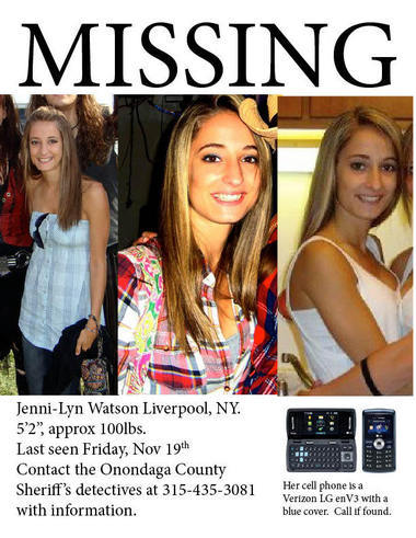 Please repost Missing: Jenni-Lyn Watson, 20,  from Liverpool, New York. Watson, of 7406 Donegal Way, is described as 5-foot, 2-inches tall  and 100 pounds, with dirty blonde hair and brown eyes. Watson has been missing since Friday November 19th  Watson  had come home for Thanksgiving break from Mercyhurst College in  Pennsylvania, where she is a junior dance major. If you have any information of her whereabouts you are asked to call  Sheriff's Detectives at 435-3081  Find more information at Find Jenni-Lyn Watson Syracuse.Com ABC News CBS News Facebook