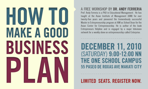 HOW TO MAKE A GOOD BUSINESS PLAN A free workshop by Dr. Andy Ferreria December 11, 2010 (Saturday) 9:00 - 12:00 nn The One School Campus 55 Paseo de Roxas Ave Makati City (Quick layout)