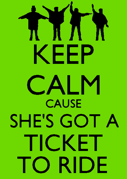 Keep calm cause she's got a ticket to ride