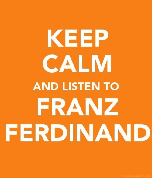 Keep calm and listen to Franz Ferdinand