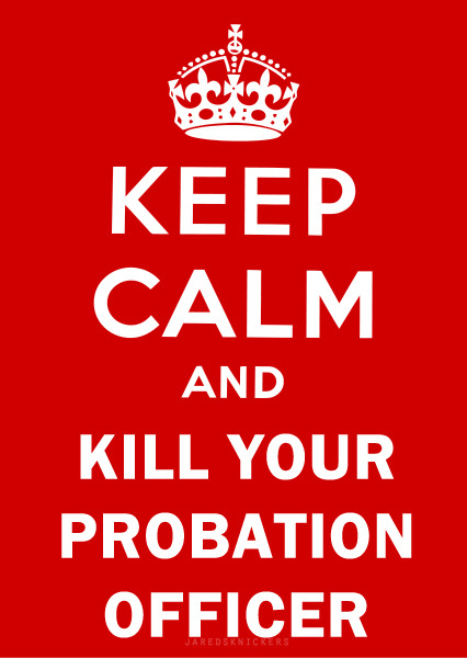 Keep calm and kill your probation officer