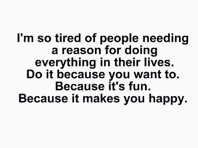 """I'm so tired of people needing a reason for doing everything in their lives. Do it because you to. Because it's fun. Because it makes you happy."""