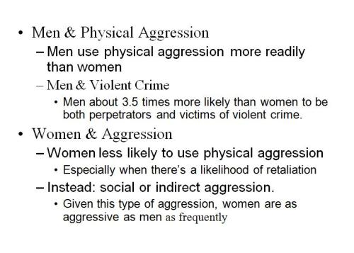 psychology2010:  Gender Differences in Aggression Are males actually more likely than females to get angry?  You might think that they are, but the truth is that they aren't. Males are as likely as females to experience anger in their daily lives. The only difference being the result of how they choose to express the emotion. Males are more likely to use physical aggression whereas females are more likely to use relational or indirect aggression. Relational and indirect aggression referring to examples such as leaving someone out in a group, spreading rumors, or sabotaging them.