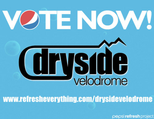 Help Colorado's Dryside Velodrome Project earn $50,000 from the Pepsi Refresh Project!  Now you can help build a velodrome.  It only takes one minute.  VOTE HERE.